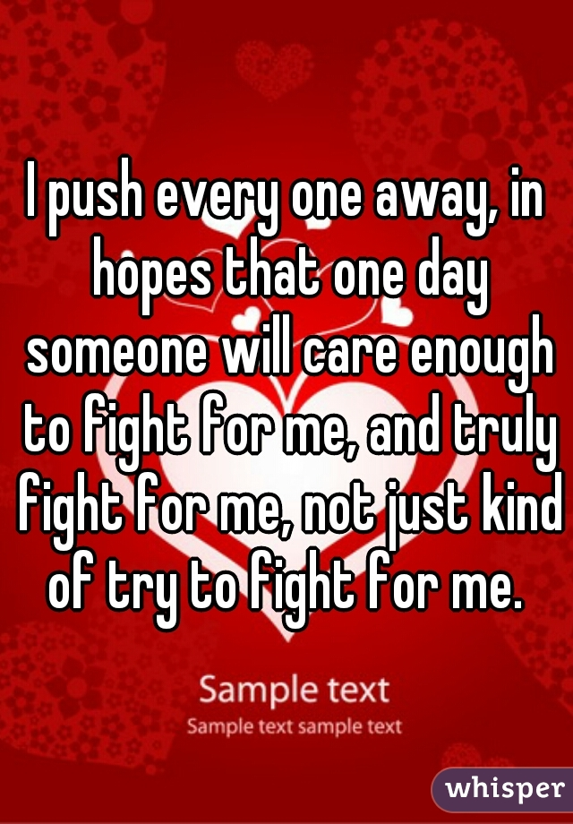 I push every one away, in hopes that one day someone will care enough to fight for me, and truly fight for me, not just kind of try to fight for me.