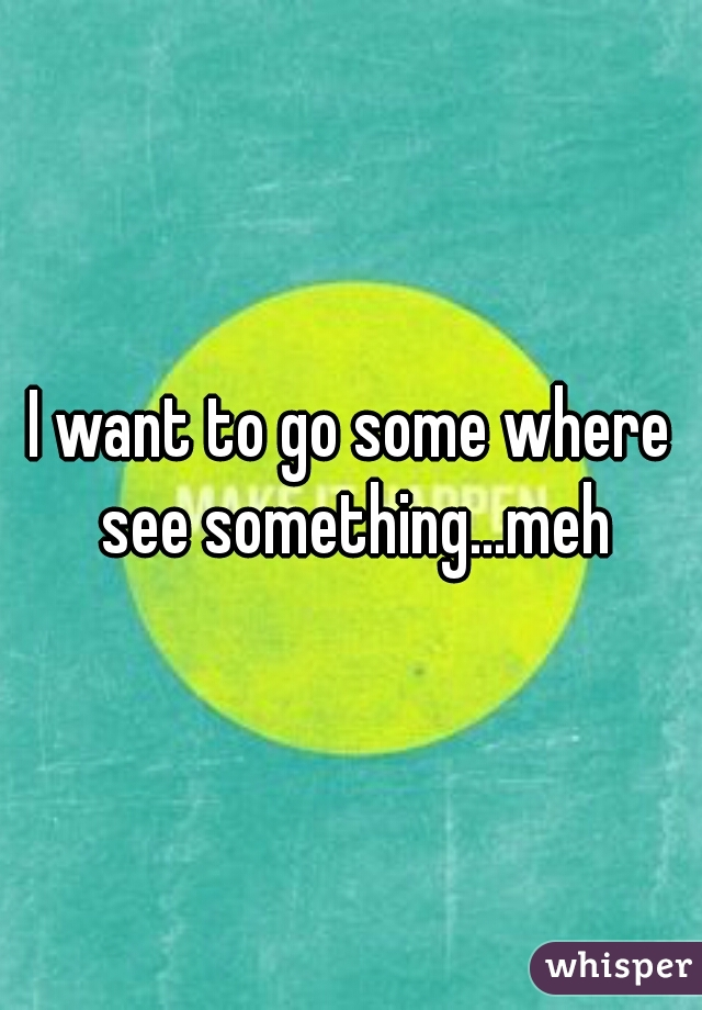 I want to go some where see something...meh