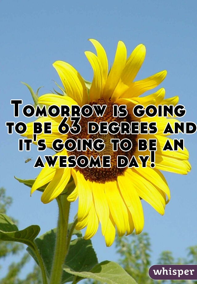 Tomorrow is going to be 63 degrees and it's going to be an awesome day!