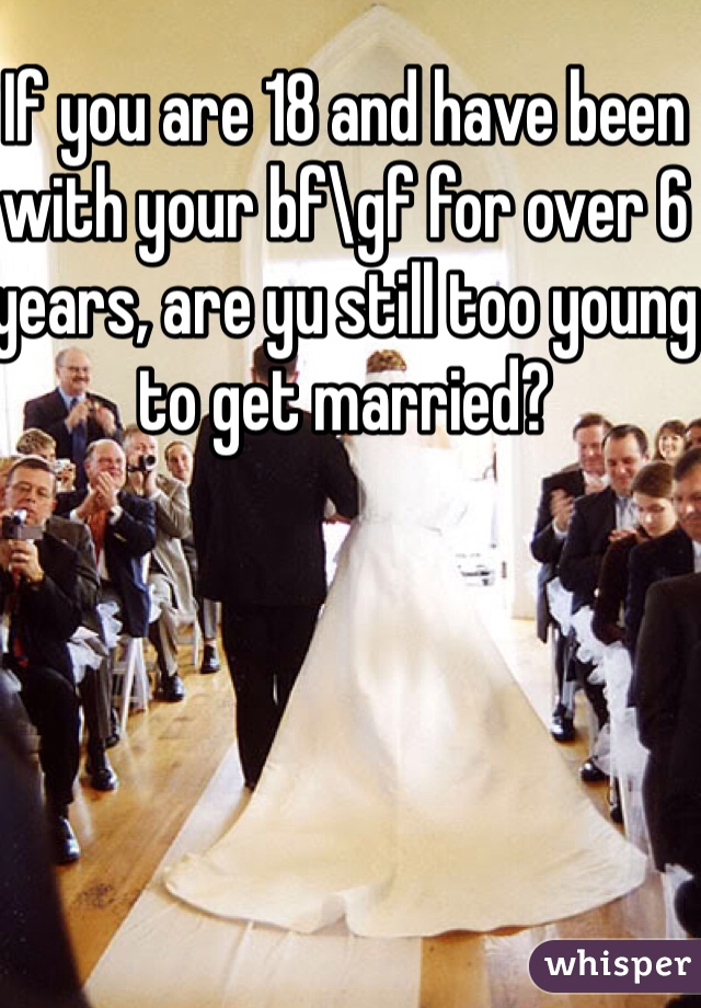 If you are 18 and have been with your bf\gf for over 6 years, are yu still too young to get married?