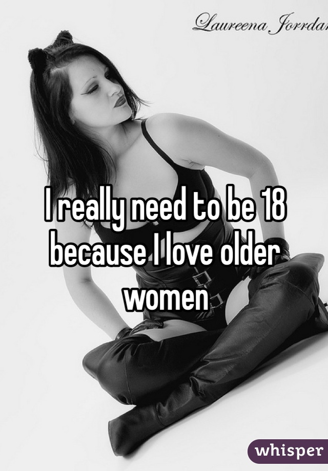 I really need to be 18 because I love older women