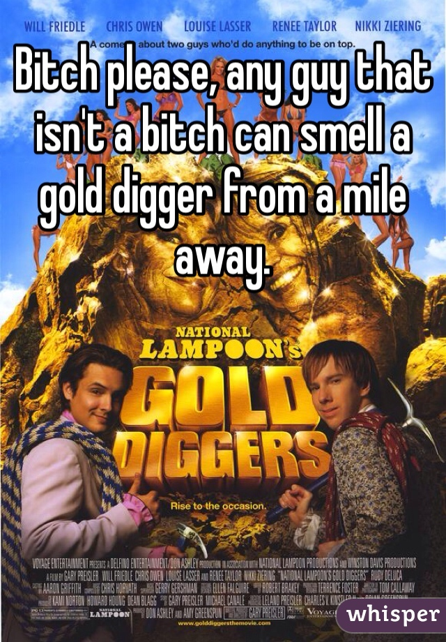 Bitch please, any guy that isn't a bitch can smell a gold digger from a mile away.