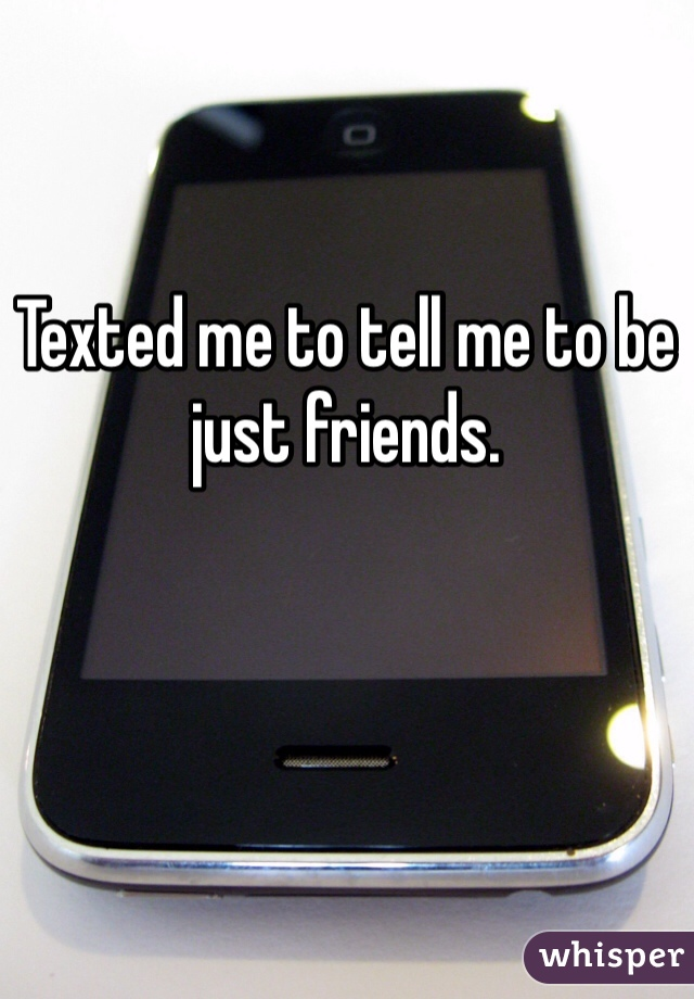 Texted me to tell me to be just friends.