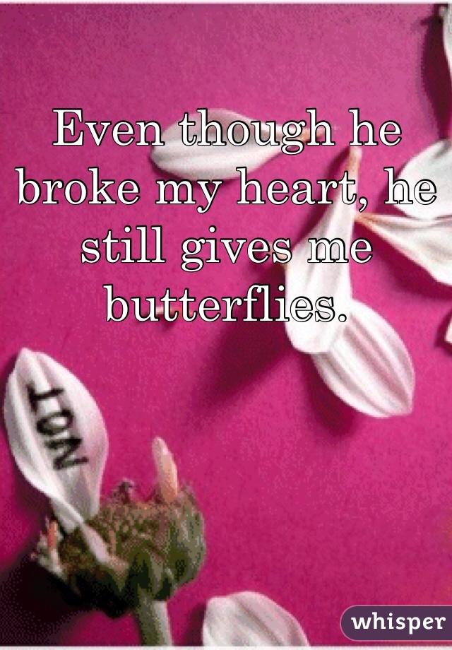 Even though he broke my heart, he still gives me butterflies.