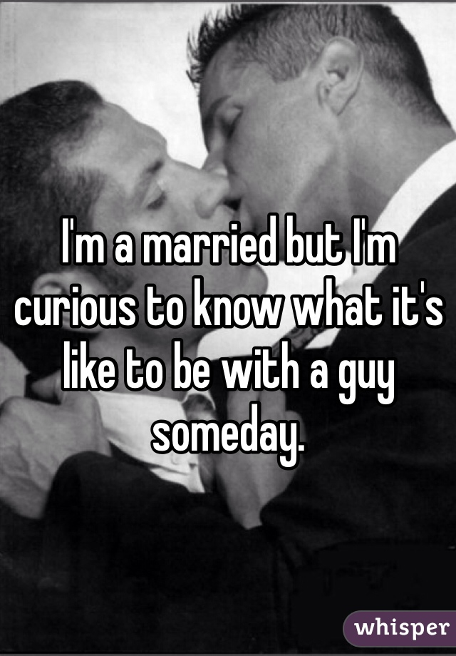 I'm a married but I'm curious to know what it's like to be with a guy someday.