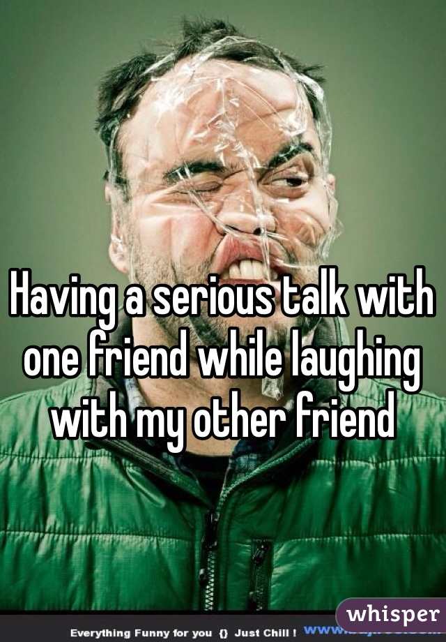 Having a serious talk with one friend while laughing with my other friend