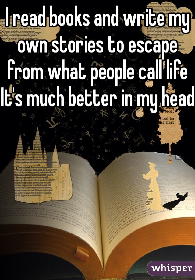 I read books and write my own stories to escape from what people call life It's much better in my head