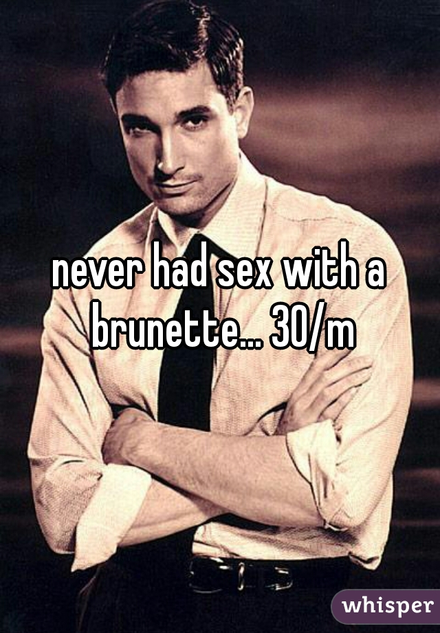 never had sex with a brunette... 30/m