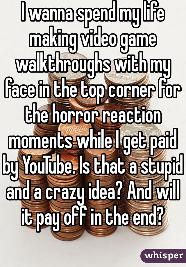 I wanna spend my life making video game walkthroughs with my face in the top corner for the horror reaction moments while I get paid by YouTube. Is that a stupid and a crazy idea? And will it pay off in the end?