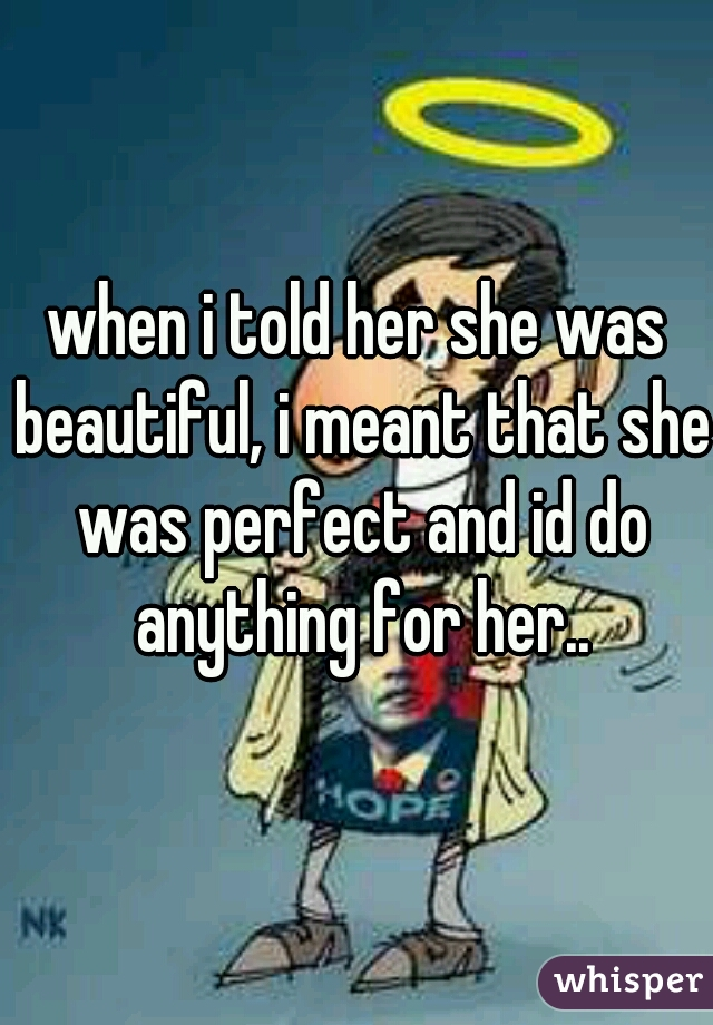 when i told her she was beautiful, i meant that she was perfect and id do anything for her..
