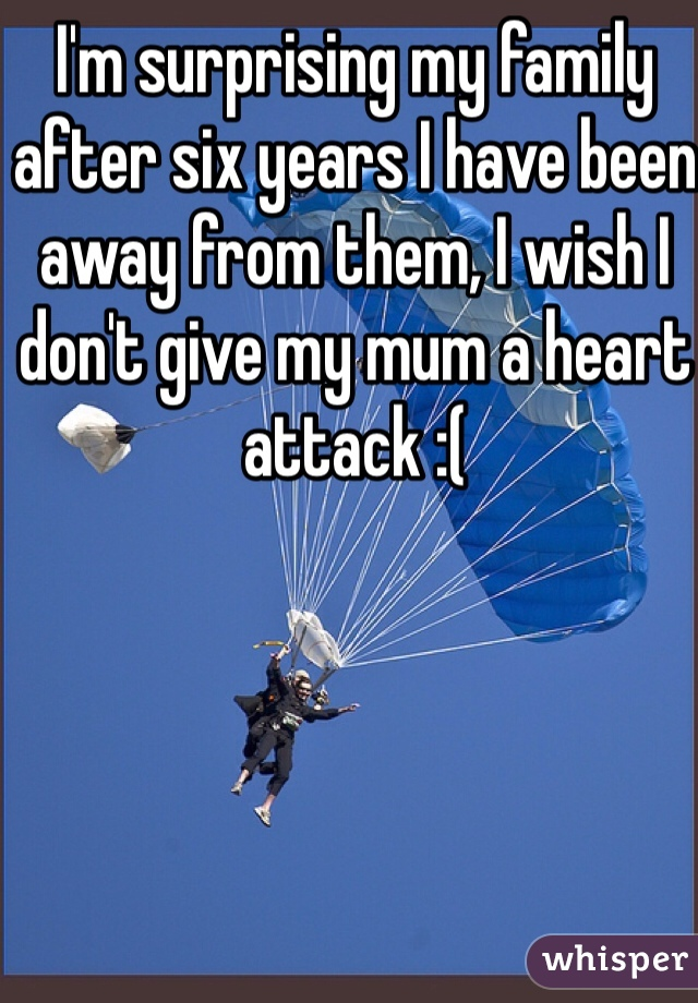 I'm surprising my family after six years I have been away from them, I wish I don't give my mum a heart attack :(