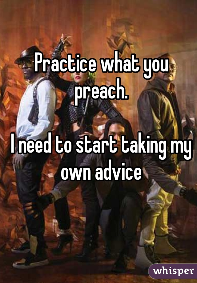 Practice what you preach.  I need to start taking my own advice