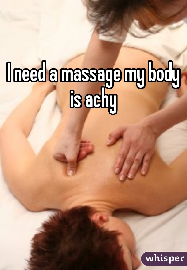 I need a massage my body is achy