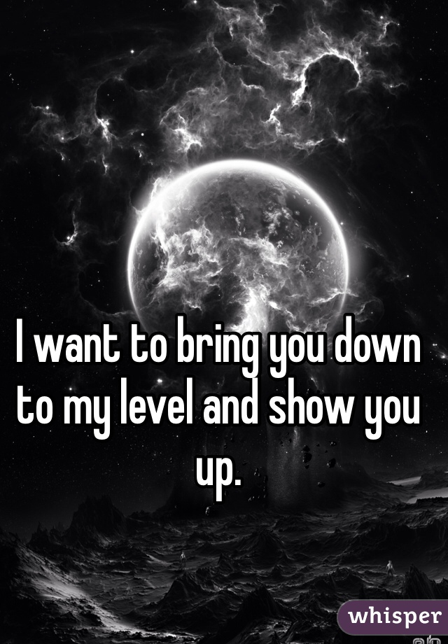 I want to bring you down to my level and show you up.