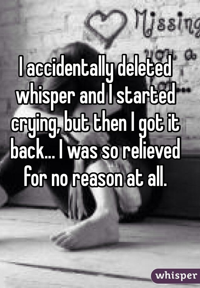 I accidentally deleted whisper and I started crying, but then I got it back... I was so relieved for no reason at all.