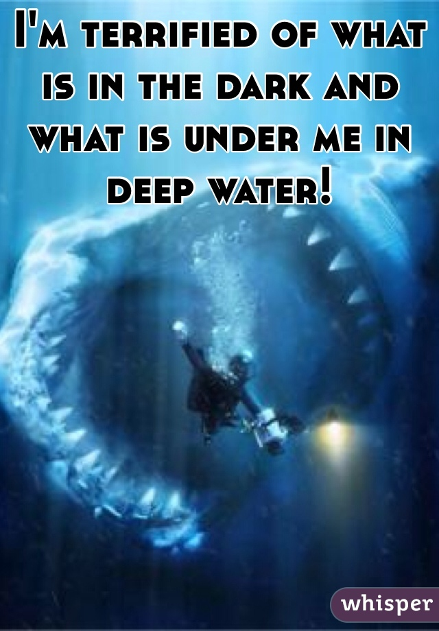I'm terrified of what is in the dark and what is under me in deep water!