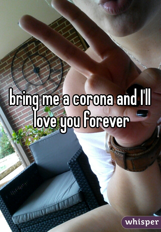 bring me a corona and I'll love you forever