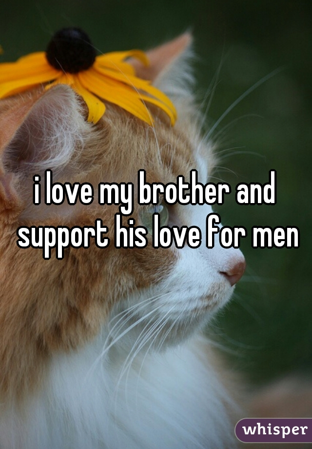 i love my brother and support his love for men