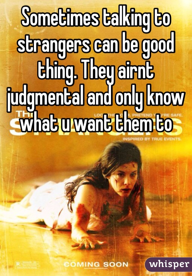 Sometimes talking to strangers can be good thing. They airnt judgmental and only know what u want them to
