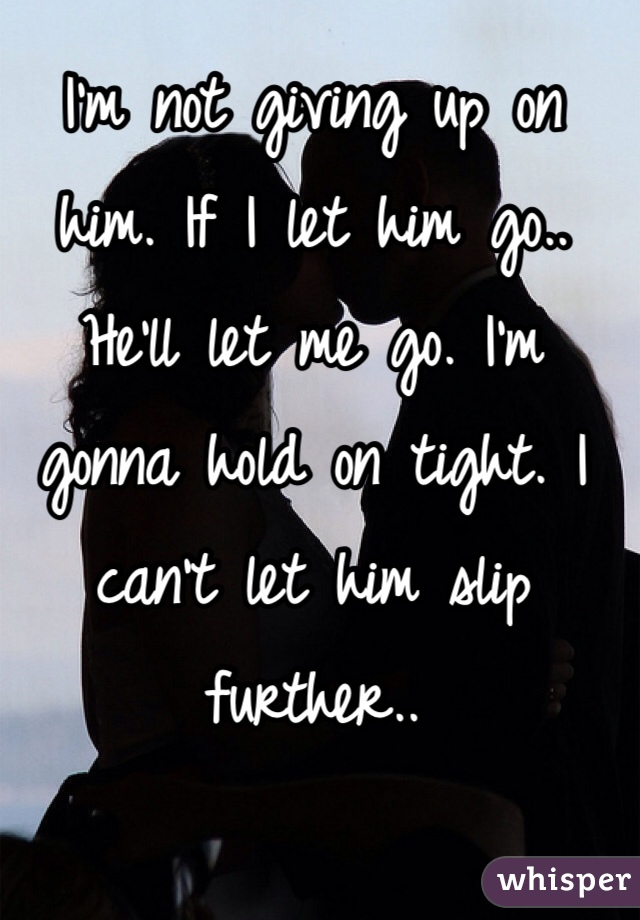 I'm not giving up on him. If I let him go.. He'll let me go. I'm gonna hold on tight. I can't let him slip further..