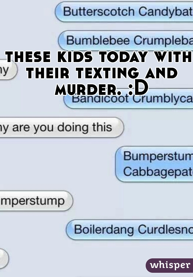 these kids today with their texting and murder. :D