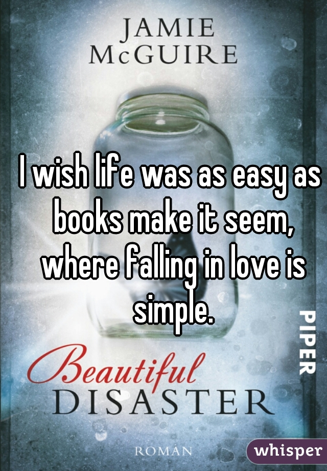 I wish life was as easy as books make it seem, where falling in love is simple.