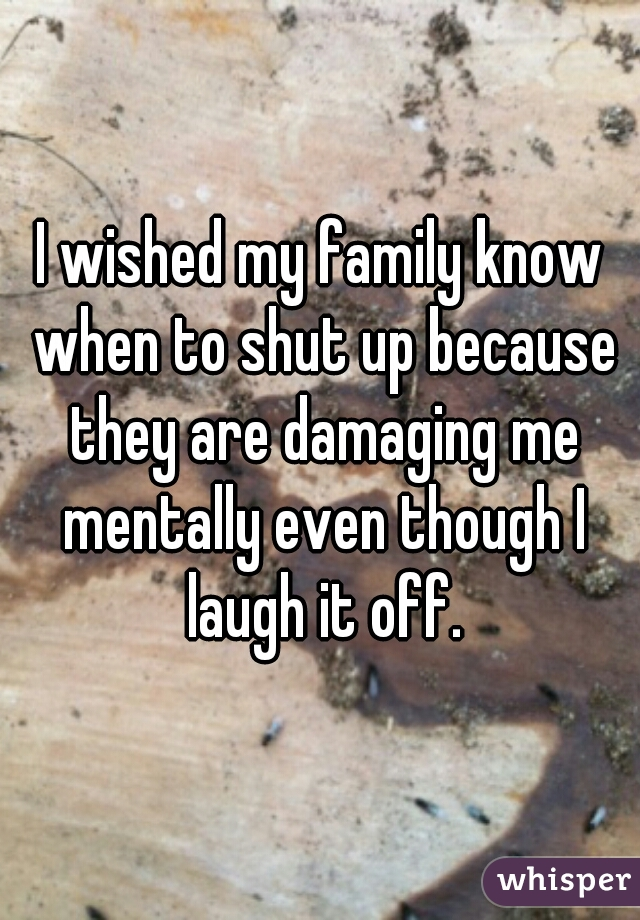 I wished my family know when to shut up because they are damaging me mentally even though I laugh it off.