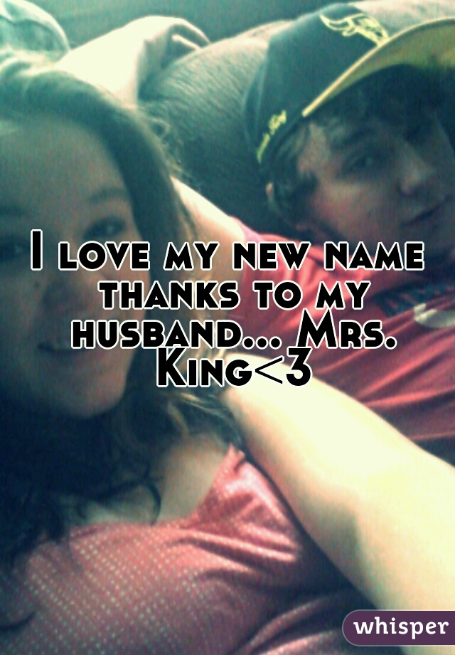 I love my new name thanks to my husband... Mrs. King<3
