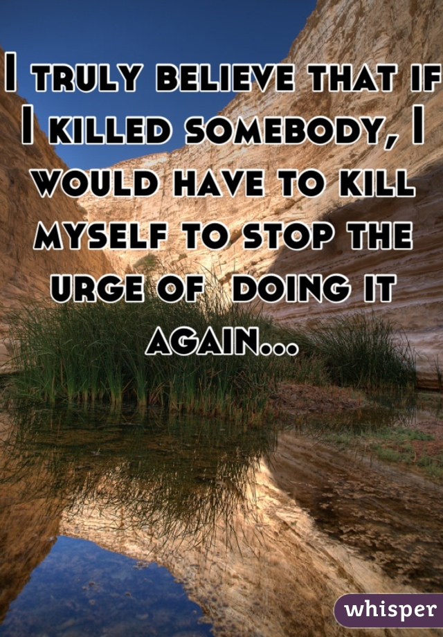 I truly believe that if I killed somebody, I would have to kill myself to stop the urge of  doing it again...