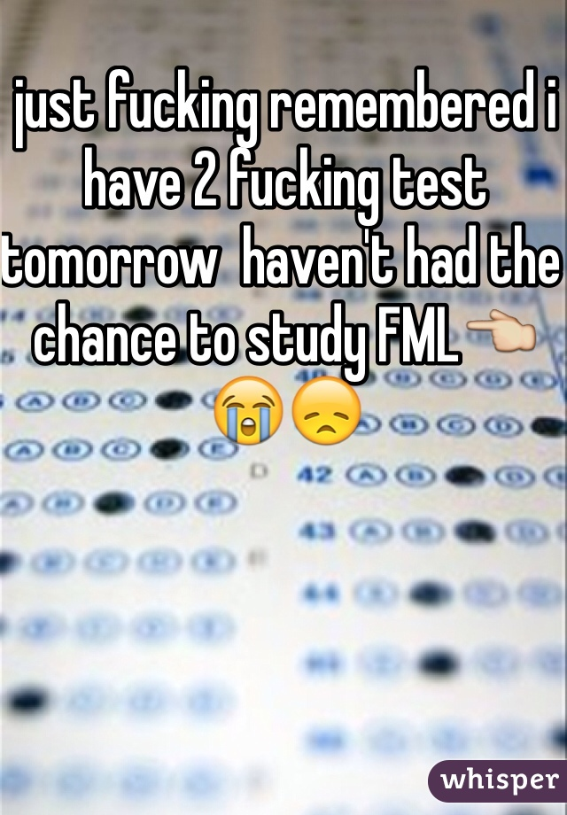 just fucking remembered i have 2 fucking test tomorrow  haven't had the chance to study FML👈😭😞