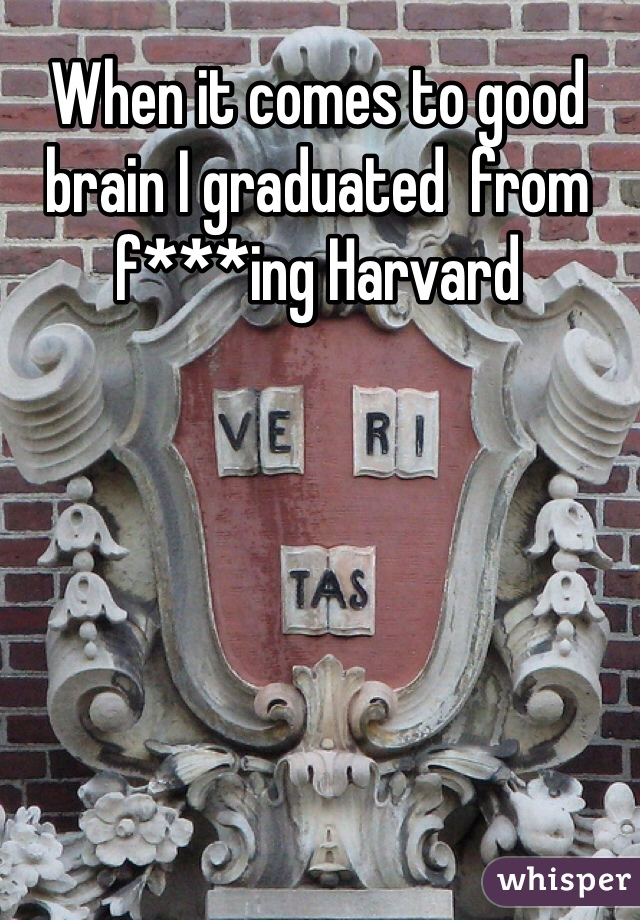 When it comes to good brain I graduated  from f***ing Harvard