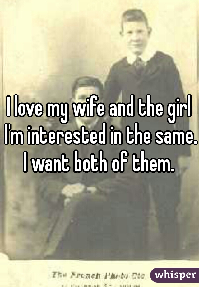 I love my wife and the girl I'm interested in the same. I want both of them.