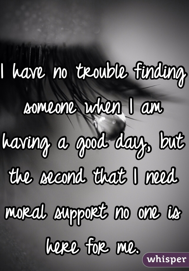 I have no trouble finding someone when I am having a good day, but the second that I need moral support no one is here for me.