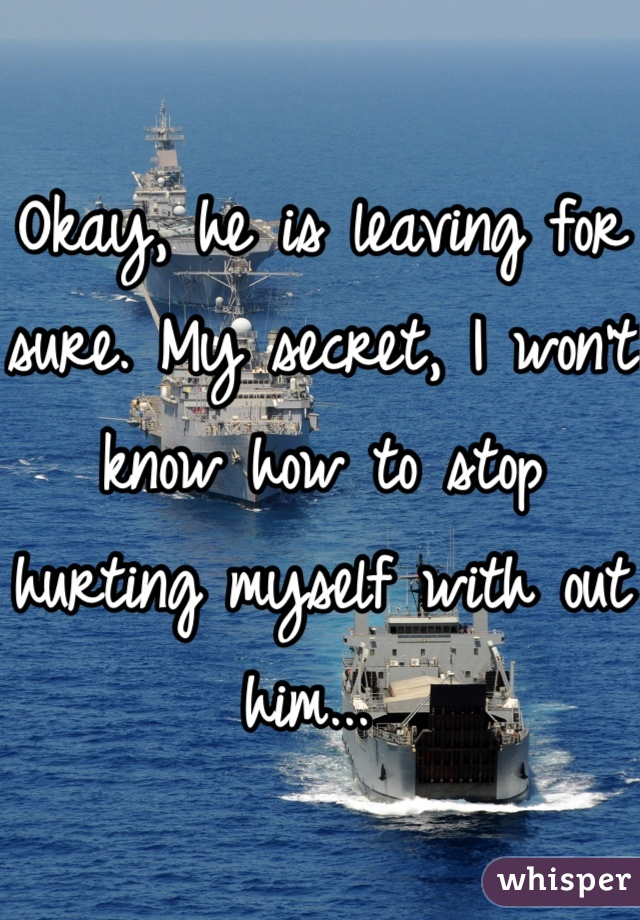 Okay, he is leaving for sure. My secret, I won't know how to stop hurting myself with out him...