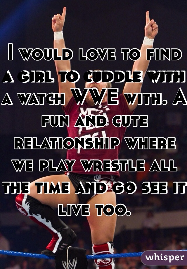 I would love to find a girl to cuddle with a watch WWE with. A fun and cute relationship where we play wrestle all the time and go see it live too.