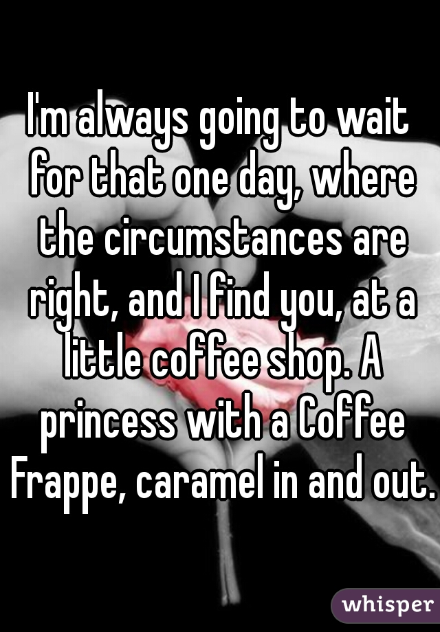 I'm always going to wait for that one day, where the circumstances are right, and I find you, at a little coffee shop. A princess with a Coffee Frappe, caramel in and out.