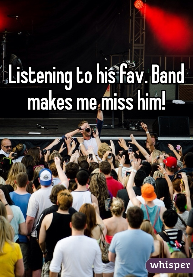 Listening to his fav. Band makes me miss him!