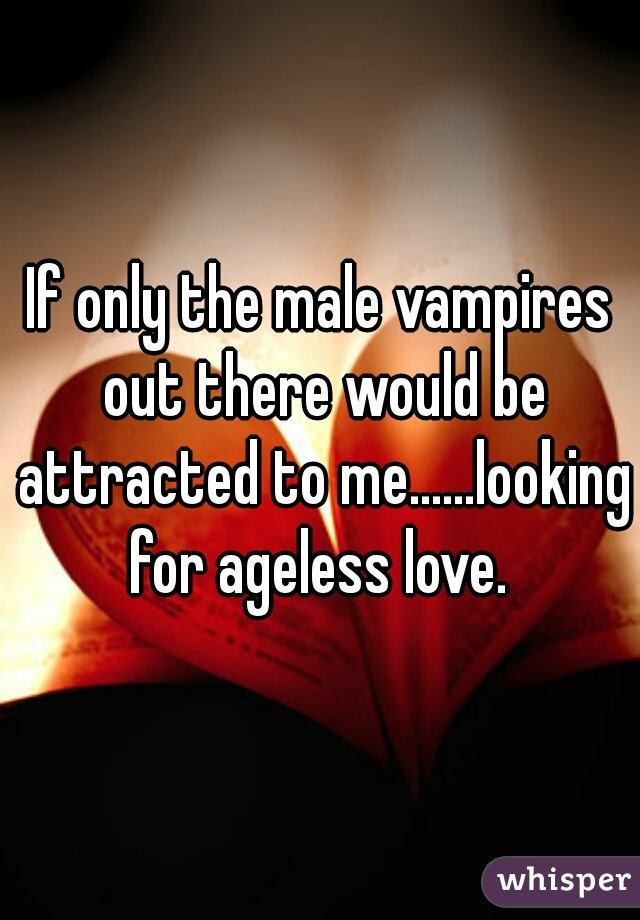 If only the male vampires out there would be attracted to me......looking for ageless love.