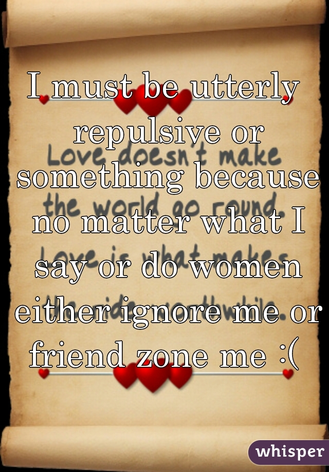 I must be utterly repulsive or something because no matter what I say or do women either ignore me or friend zone me :(