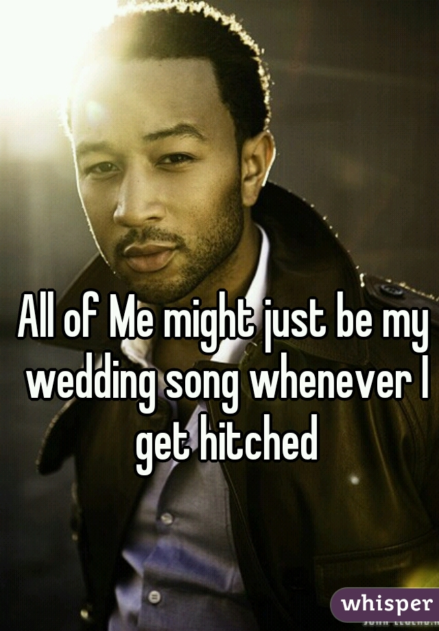 All of Me might just be my wedding song whenever I get hitched