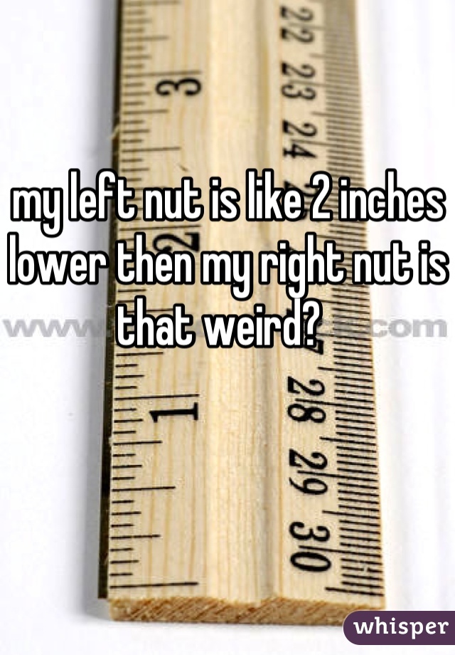 my left nut is like 2 inches lower then my right nut is that weird?