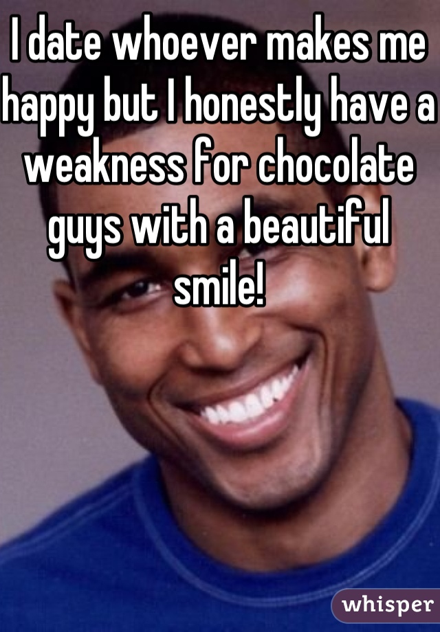 I date whoever makes me happy but I honestly have a weakness for chocolate guys with a beautiful smile!