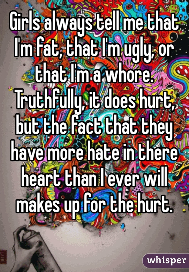 Girls always tell me that I'm fat, that I'm ugly, or that I'm a whore. Truthfully, it does hurt, but the fact that they have more hate in there heart than I ever will makes up for the hurt.