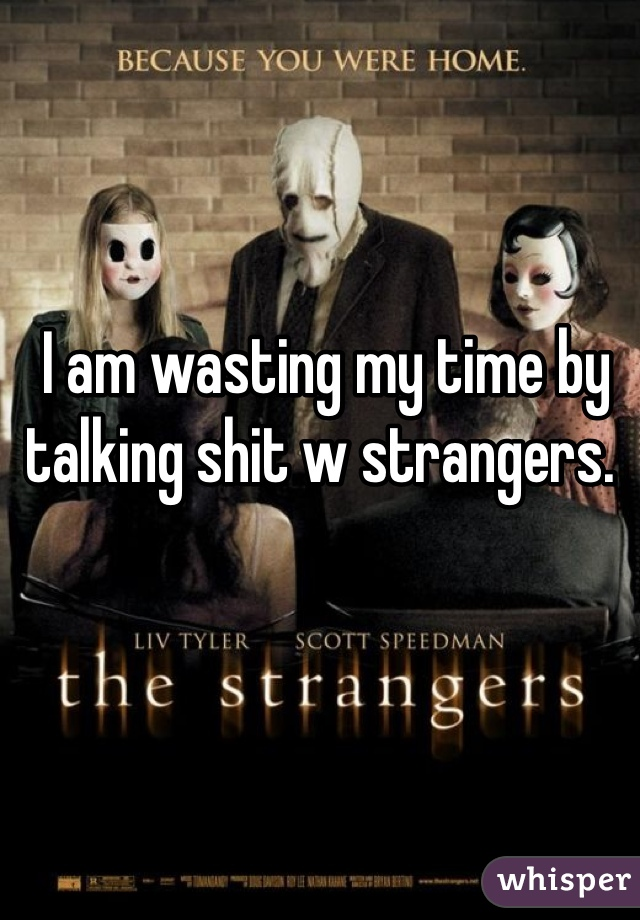 I am wasting my time by talking shit w strangers.
