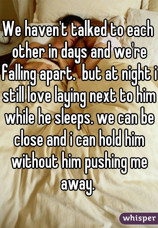 We haven't talked to each other in days and we're falling apart.  but at night i still love laying next to him while he sleeps. we can be close and i can hold him without him pushing me away.