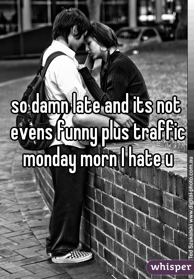 so damn late and its not evens funny plus traffic monday morn I hate u