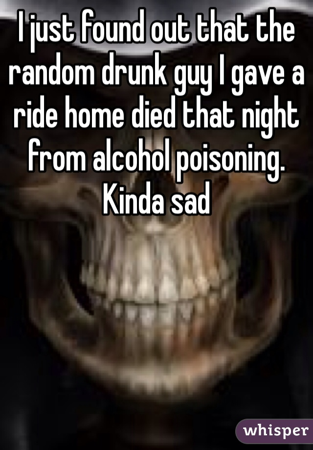 I just found out that the random drunk guy I gave a ride home died that night from alcohol poisoning. Kinda sad