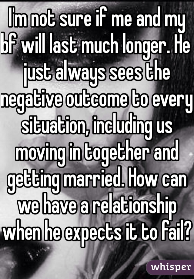 I'm not sure if me and my bf will last much longer. He just always sees the negative outcome to every situation, including us moving in together and getting married. How can we have a relationship when he expects it to fail?