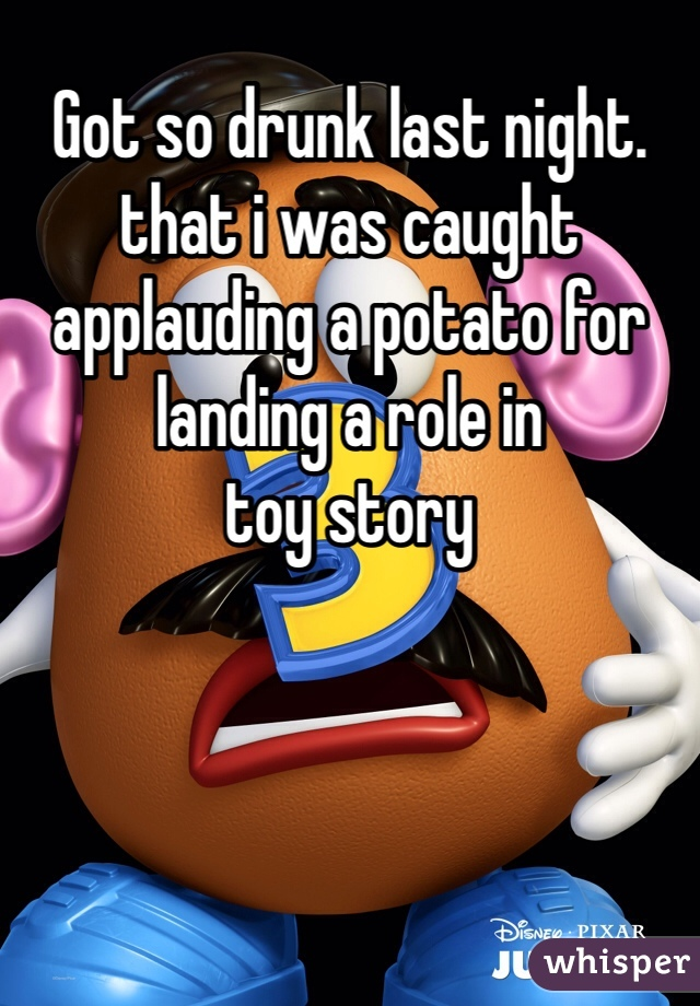 Got so drunk last night.  that i was caught applauding a potato for landing a role in  toy story