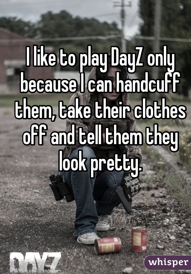 I like to play DayZ only because I can handcuff them, take their clothes off and tell them they look pretty.
